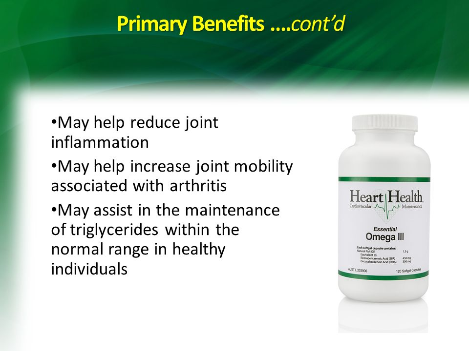 Primary Benefits ….cont'd May help reduce joint inflammation May help increase joint mobility associated with arthritis May assist in the maintenance of triglycerides within the normal range in healthy individuals