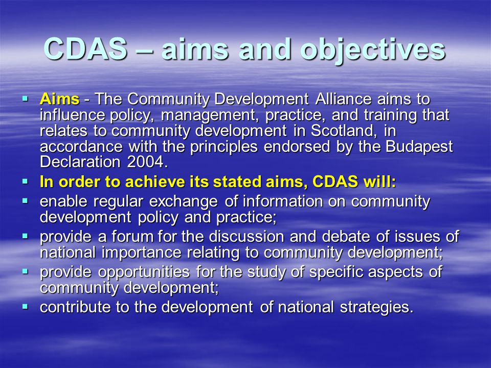 CDAS – aims and objectives  Aims - The Community Development Alliance aims to influence policy, management, practice, and training that relates to community development in Scotland, in accordance with the principles endorsed by the Budapest Declaration 2004.