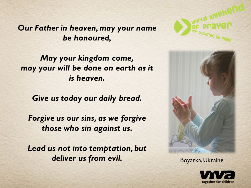 Our Father in heaven, may your name be honoured, May your kingdom come, may your will be done on earth as it is heaven.
