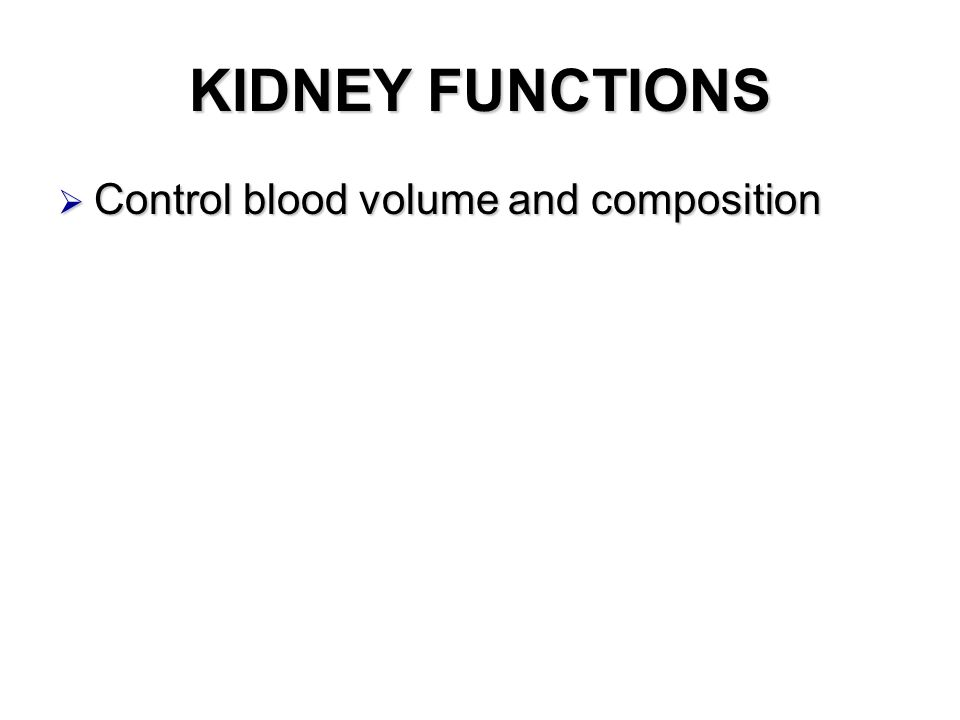KIDNEY FUNCTIONS  Control blood volume and composition