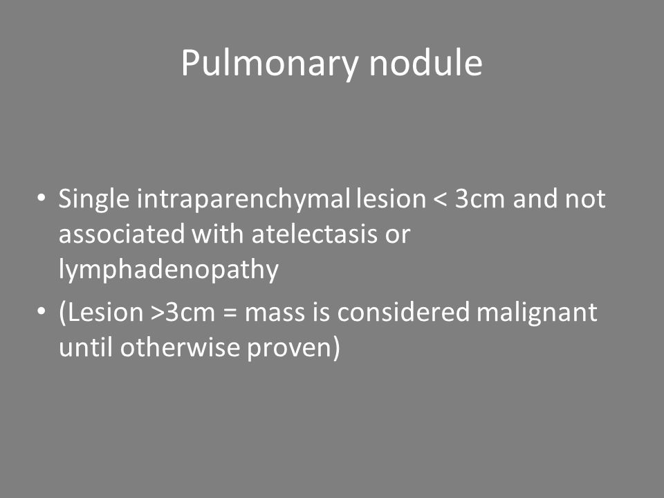 Pulmonary nodule Single intraparenchymal lesion < 3cm and not associated with atelectasis or lymphadenopathy (Lesion >3cm = mass is considered malignant until otherwise proven)