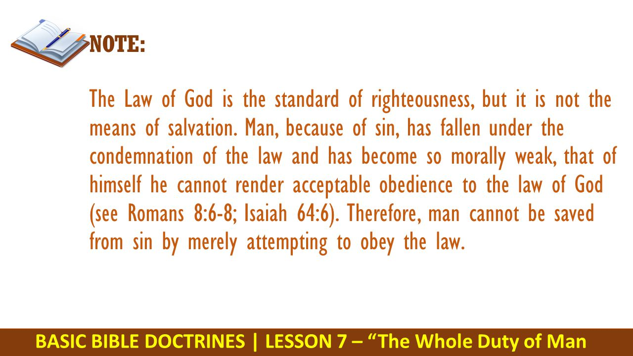 BASIC BIBLE DOCTRINES | LESSON 7 – The Whole Duty of Man NOTE: The Law of God is the standard of righteousness, but it is not the means of salvation.