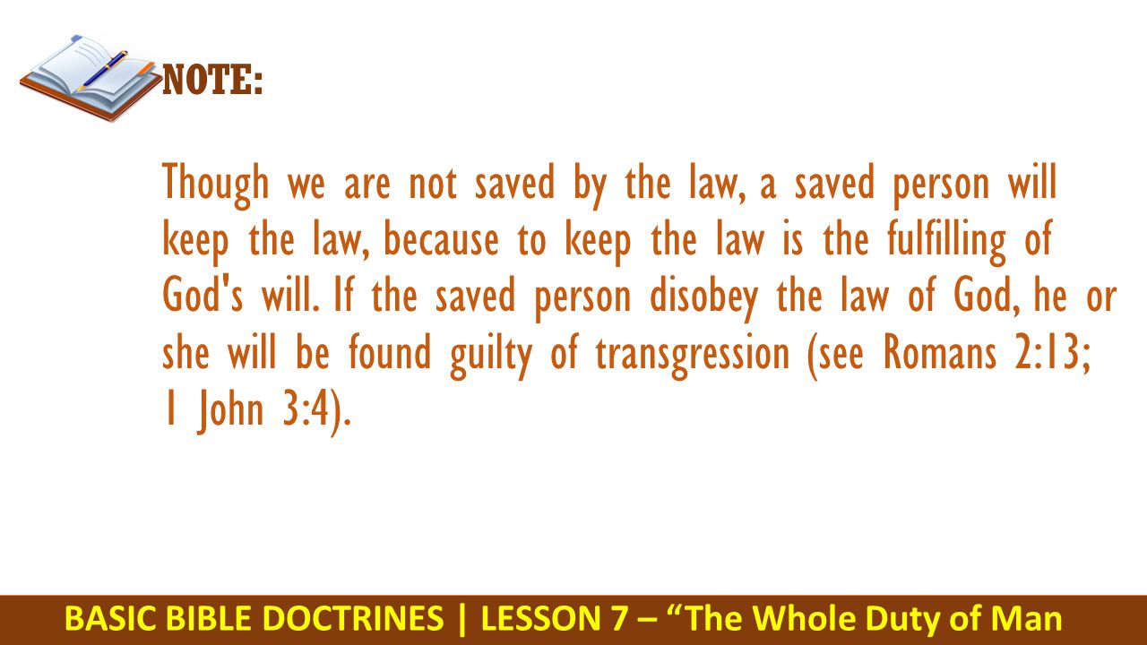 BASIC BIBLE DOCTRINES | LESSON 7 – The Whole Duty of Man NOTE: Though we are not saved by the law, a saved person will keep the law, because to keep the law is the fulfilling of God s will.
