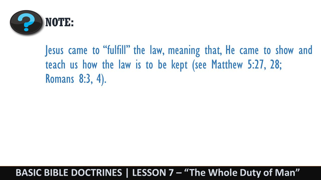 BASIC BIBLE DOCTRINES | LESSON 7 – The Whole Duty of Man NOTE: Jesus came to fulfill the law, meaning that, He came to show and teach us how the law is to be kept (see Matthew 5:27, 28; Romans 8:3, 4).