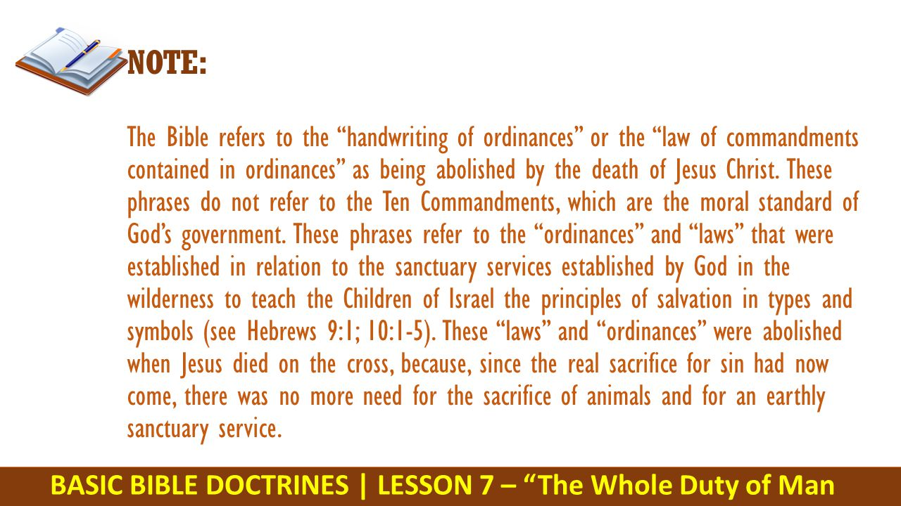 BASIC BIBLE DOCTRINES | LESSON 7 – The Whole Duty of Man NOTE: The Bible refers to the handwriting of ordinances or the law of commandments contained in ordinances as being abolished by the death of Jesus Christ.