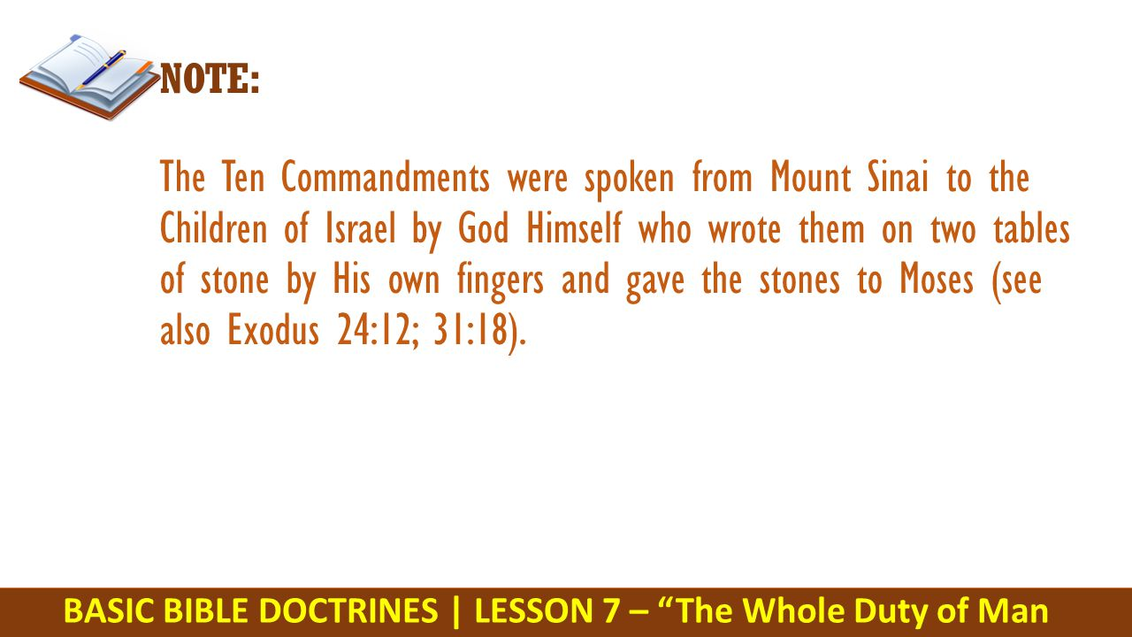 BASIC BIBLE DOCTRINES | LESSON 7 – The Whole Duty of Man NOTE: The Ten Commandments were spoken from Mount Sinai to the Children of Israel by God Himself who wrote them on two tables of stone by His own fingers and gave the stones to Moses (see also Exodus 24:12; 31:18).