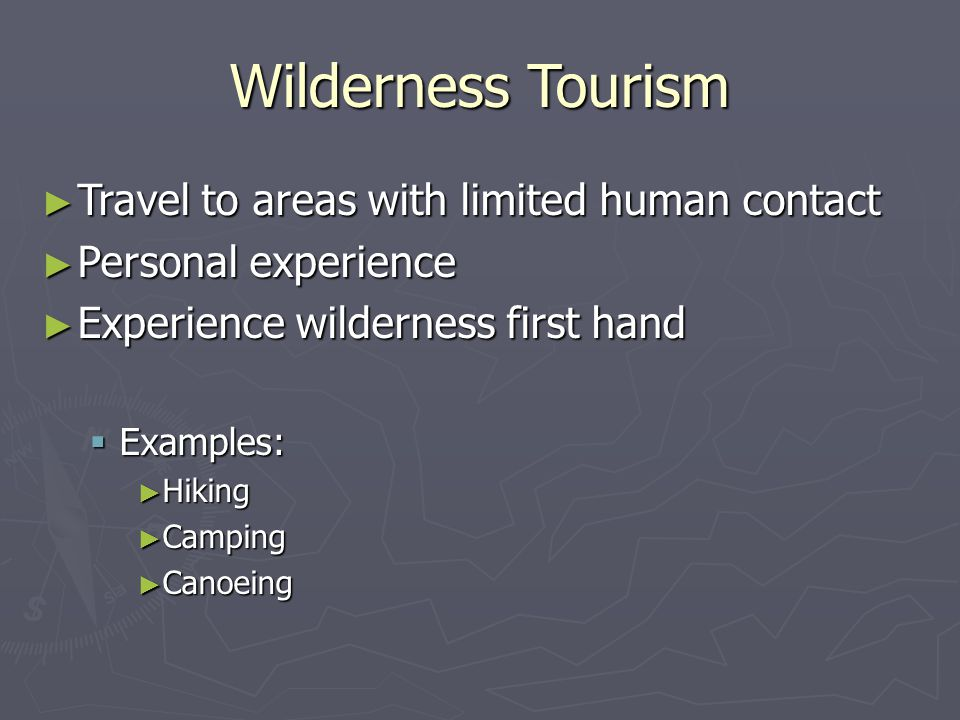 Wilderness Tourism ► Travel to areas with limited human contact ► Personal experience ► Experience wilderness first hand  Examples: ► Hiking ► Camping ► Canoeing