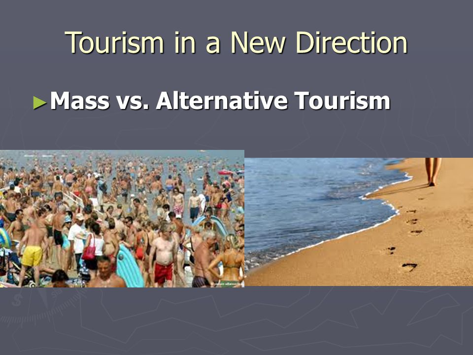 Tourism in a New Direction ► Mass vs. Alternative Tourism