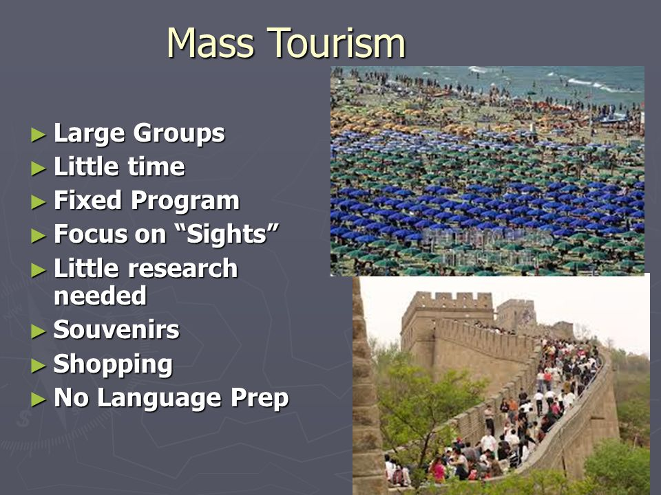 Mass Tourism ► Large Groups ► Little time ► Fixed Program ► Focus on Sights ► Little research needed ► Souvenirs ► Shopping ► No Language Prep