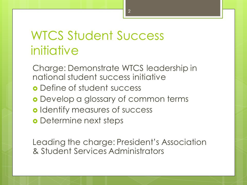 WTCS Student Success initiative Charge: Demonstrate WTCS leadership in national student success initiative  Define of student success  Develop a glossary of common terms  Identify measures of success  Determine next steps Leading the charge: President's Association & Student Services Administrators 2