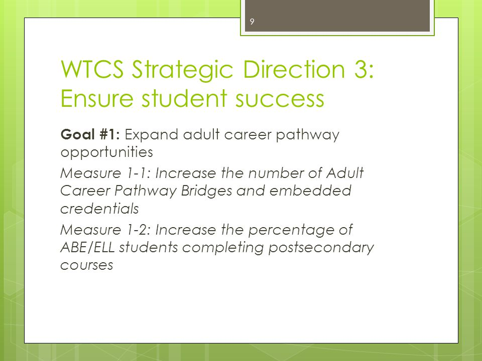 WTCS Strategic Direction 3: Ensure student success Goal #1: Expand adult career pathway opportunities Measure 1-1: Increase the number of Adult Career Pathway Bridges and embedded credentials Measure 1-2: Increase the percentage of ABE/ELL students completing postsecondary courses 9