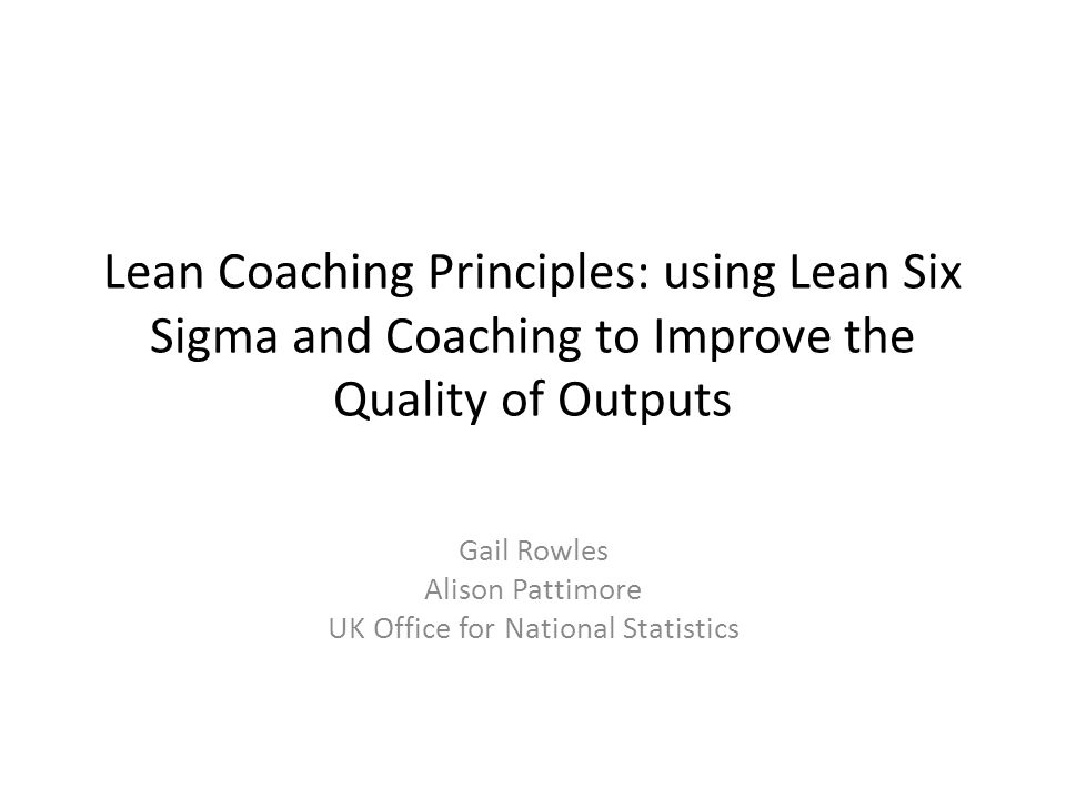 Lean Coaching Principles: using Lean Six Sigma and Coaching to Improve the Quality of Outputs Gail Rowles Alison Pattimore UK Office for National Statistics