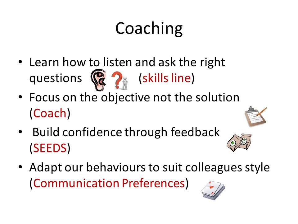 Coaching Learn how to listen and ask the right questions (skills line) Focus on the objective not the solution (Coach) Build confidence through feedback (SEEDS) Adapt our behaviours to suit colleagues style (Communication Preferences)