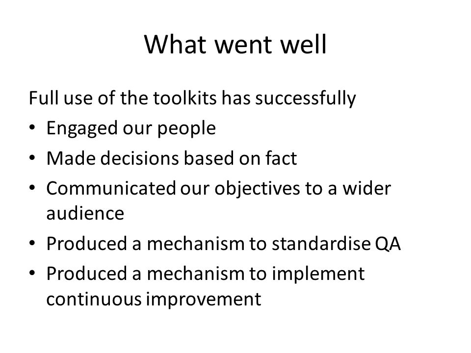 What went well Full use of the toolkits has successfully Engaged our people Made decisions based on fact Communicated our objectives to a wider audience Produced a mechanism to standardise QA Produced a mechanism to implement continuous improvement