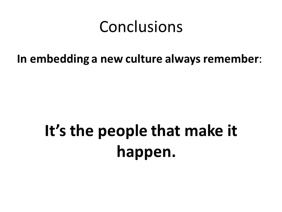 Conclusions In embedding a new culture always remember: It's the people that make it happen.