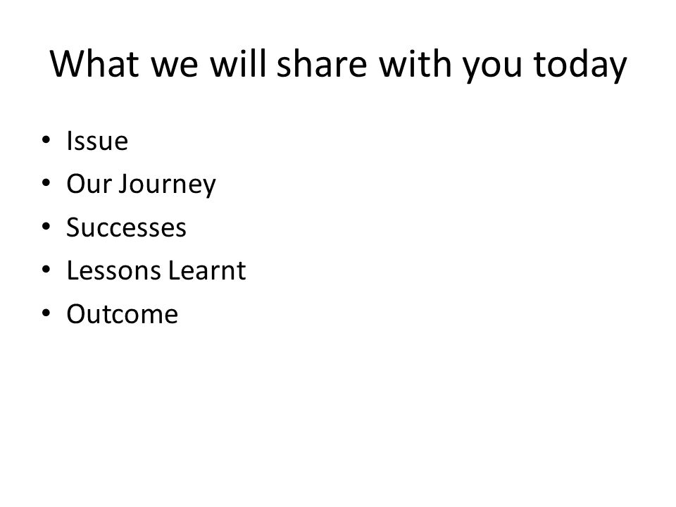 What we will share with you today Issue Our Journey Successes Lessons Learnt Outcome
