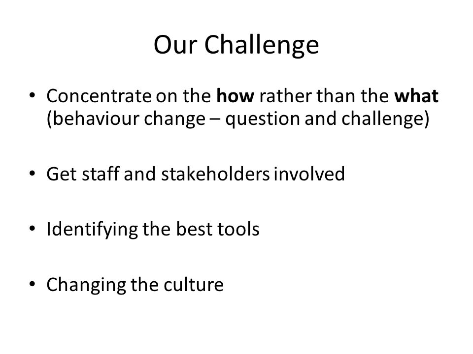 Our Challenge Concentrate on the how rather than the what (behaviour change – question and challenge) Get staff and stakeholders involved Identifying the best tools Changing the culture