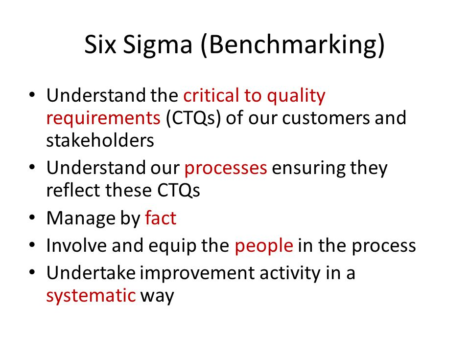 Six Sigma (Benchmarking) Understand the critical to quality requirements (CTQs) of our customers and stakeholders Understand our processes ensuring they reflect these CTQs Manage by fact Involve and equip the people in the process Undertake improvement activity in a systematic way