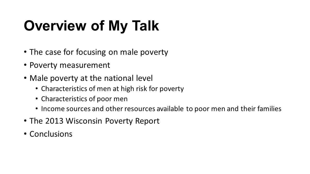 Overview of My Talk The case for focusing on male poverty Poverty measurement Male poverty at the national level Characteristics of men at high risk for poverty Characteristics of poor men Income sources and other resources available to poor men and their families The 2013 Wisconsin Poverty Report Conclusions
