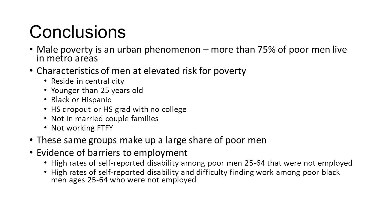Conclusions Male poverty is an urban phenomenon – more than 75% of poor men live in metro areas Characteristics of men at elevated risk for poverty Reside in central city Younger than 25 years old Black or Hispanic HS dropout or HS grad with no college Not in married couple families Not working FTFY These same groups make up a large share of poor men Evidence of barriers to employment High rates of self-reported disability among poor men that were not employed High rates of self-reported disability and difficulty finding work among poor black men ages who were not employed