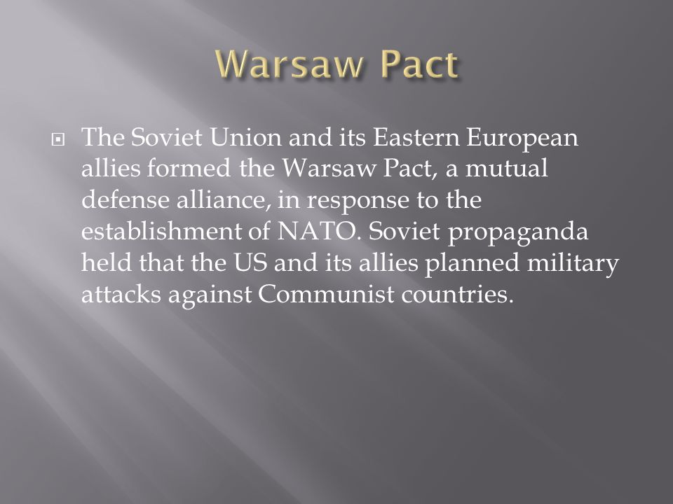  The Soviet Union and its Eastern European allies formed the Warsaw Pact, a mutual defense alliance, in response to the establishment of NATO.