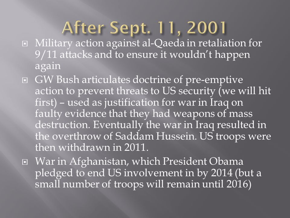  Military action against al-Qaeda in retaliation for 9/11 attacks and to ensure it wouldn't happen again  GW Bush articulates doctrine of pre-emptive action to prevent threats to US security (we will hit first) – used as justification for war in Iraq on faulty evidence that they had weapons of mass destruction.