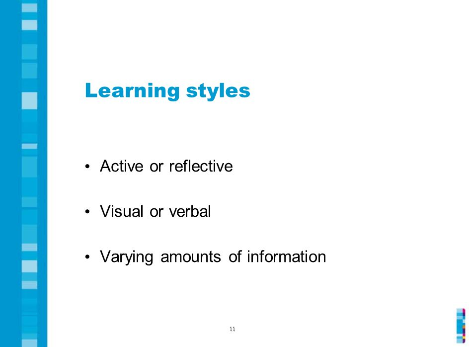 Learning styles Active or reflective Visual or verbal Varying amounts of information 11
