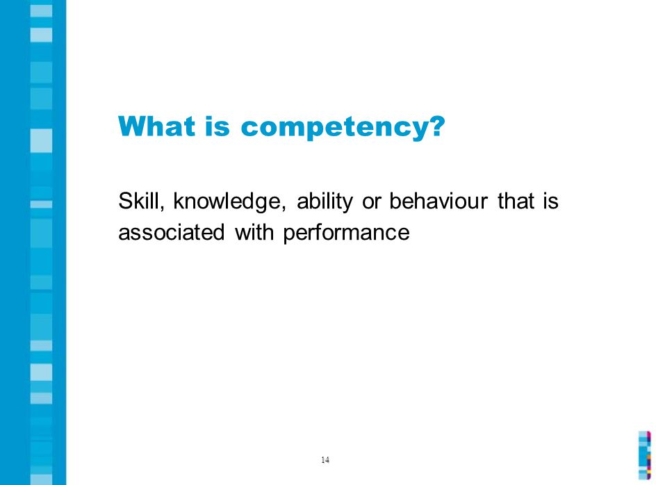 What is competency Skill, knowledge, ability or behaviour that is associated with performance 14
