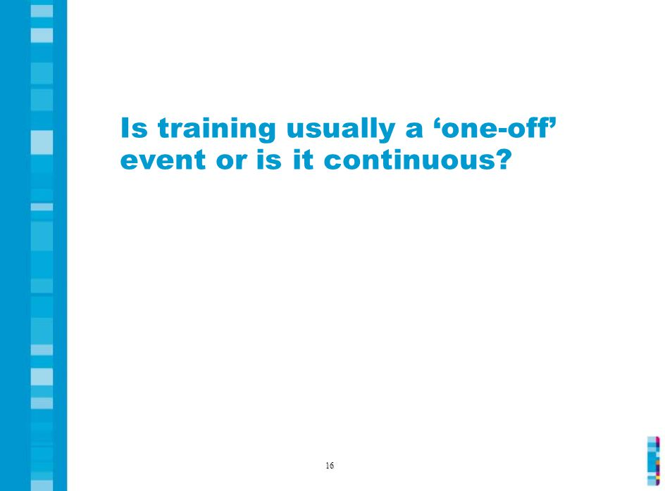 Is training usually a 'one-off' event or is it continuous 16