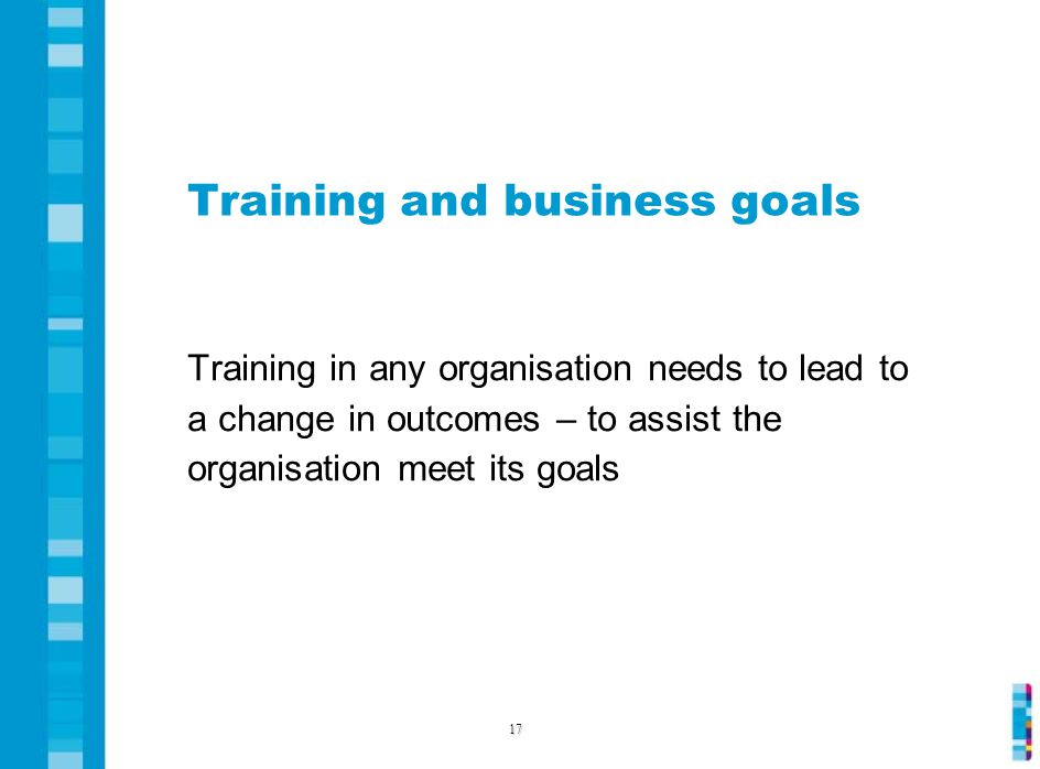Training and business goals Training in any organisation needs to lead to a change in outcomes – to assist the organisation meet its goals 17