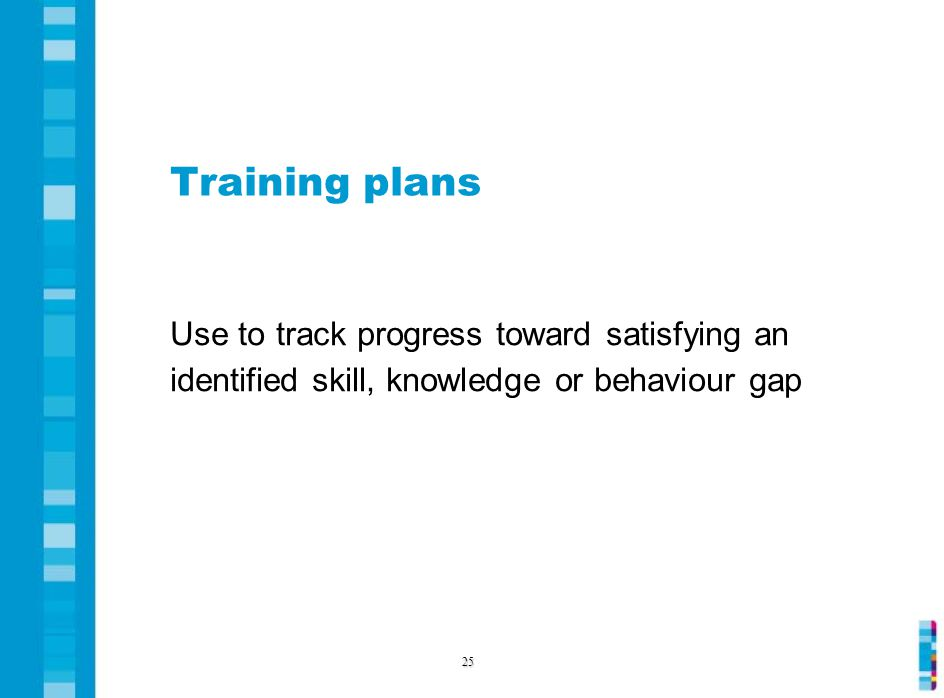 Training plans Use to track progress toward satisfying an identified skill, knowledge or behaviour gap 25