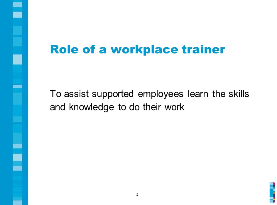 Role of a workplace trainer To assist supported employees learn the skills and knowledge to do their work 2