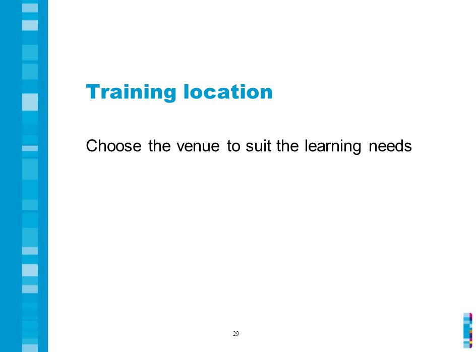 Training location Choose the venue to suit the learning needs 29