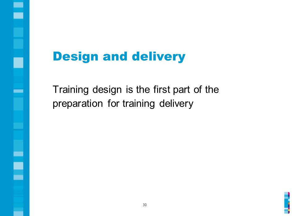 Design and delivery Training design is the first part of the preparation for training delivery 30
