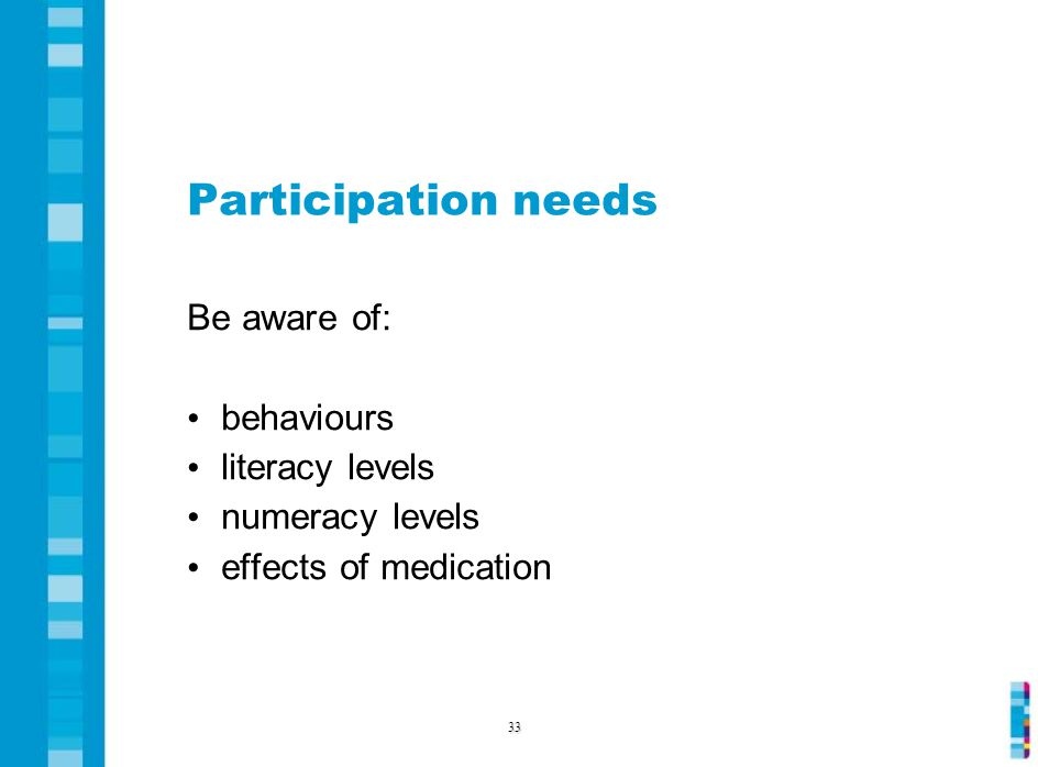 Participation needs Be aware of: behaviours literacy levels numeracy levels effects of medication 33