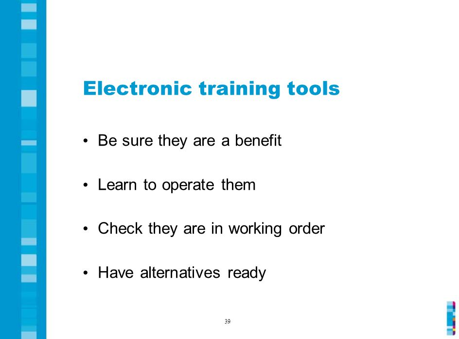 Electronic training tools Be sure they are a benefit Learn to operate them Check they are in working order Have alternatives ready 39
