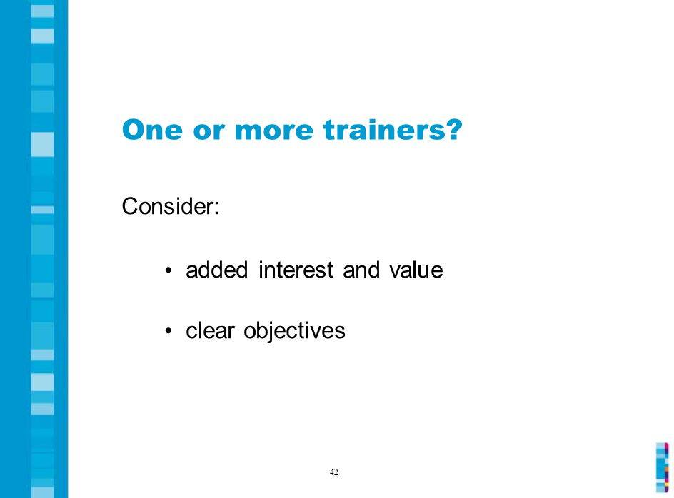 One or more trainers Consider: added interest and value clear objectives 42