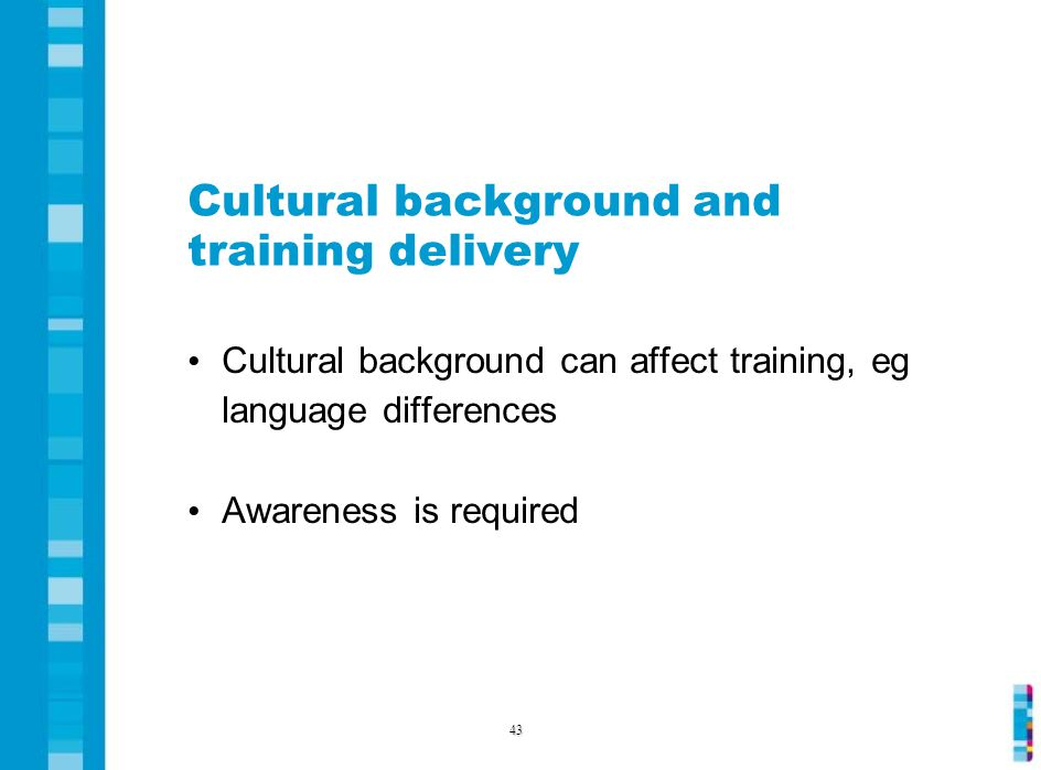 Cultural background and training delivery Cultural background can affect training, eg language differences Awareness is required 43