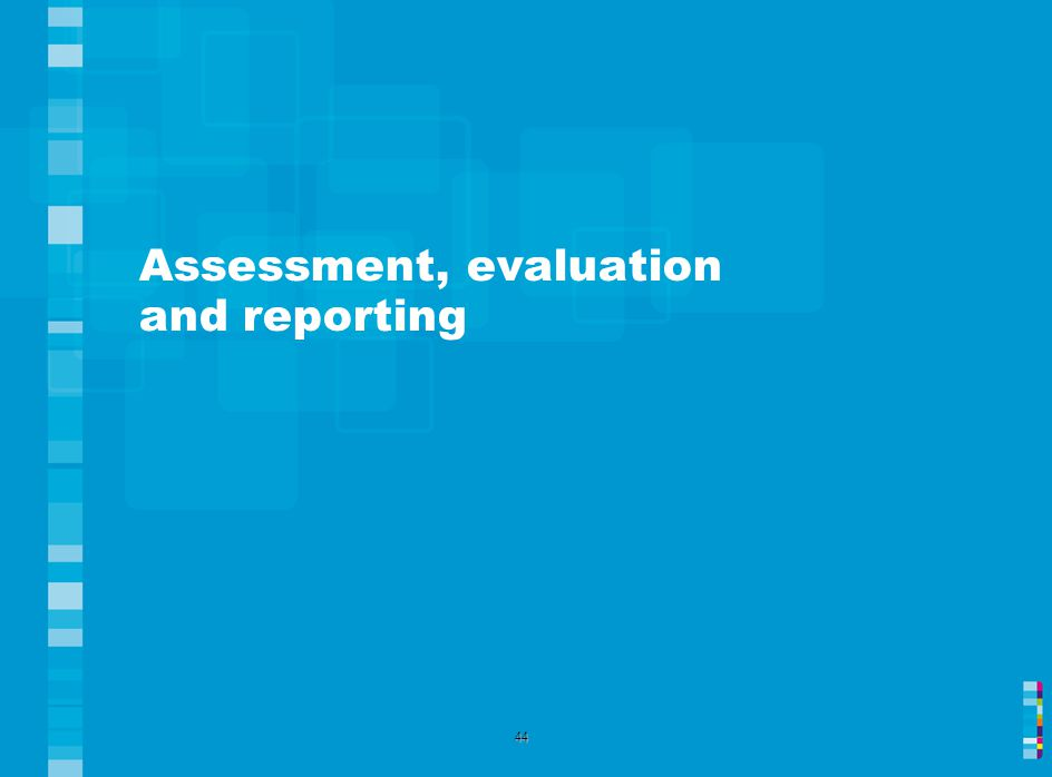 Assessment, evaluation and reporting 44