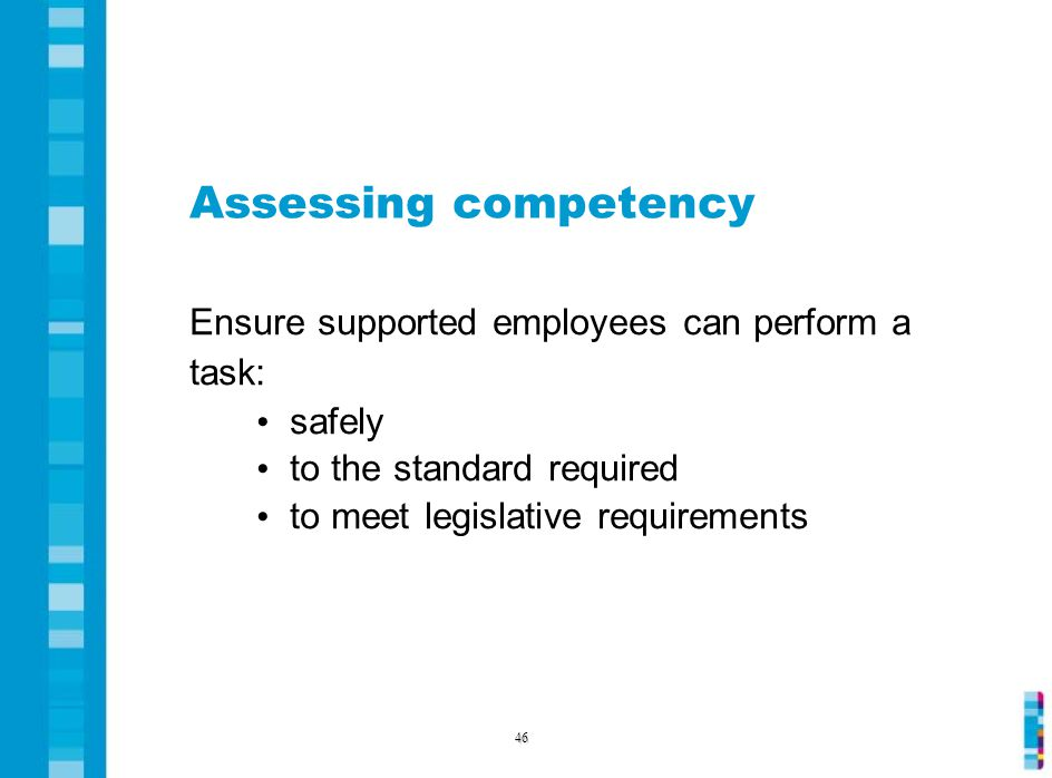 Assessing competency Ensure supported employees can perform a task: safely to the standard required to meet legislative requirements 46