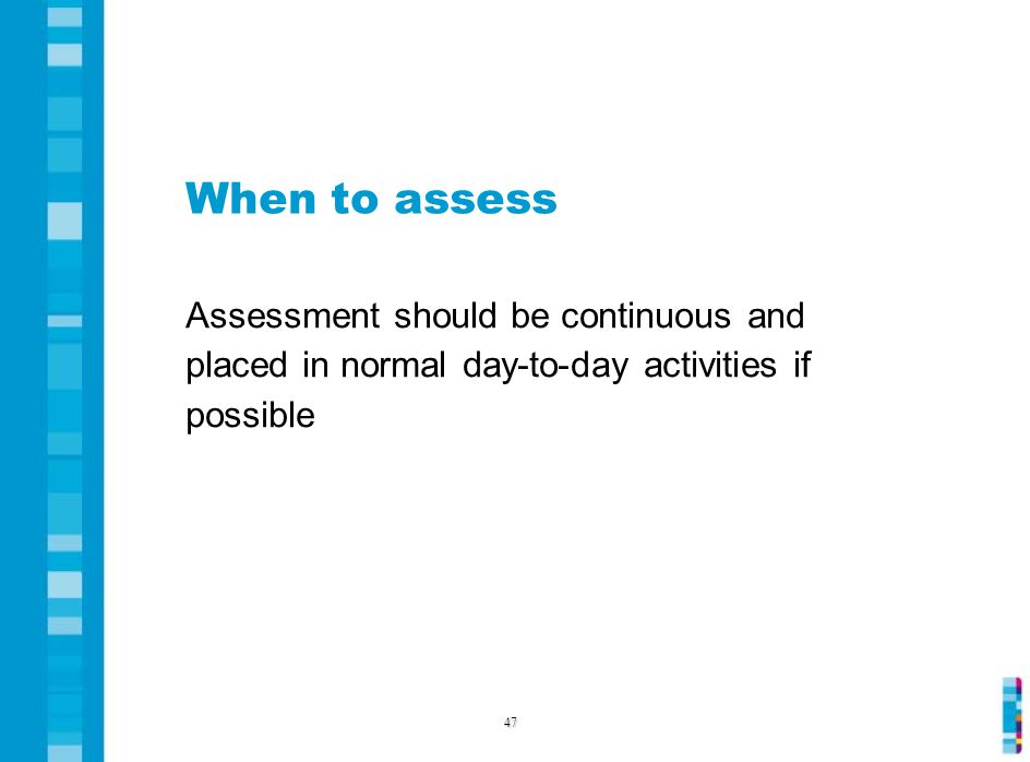 When to assess Assessment should be continuous and placed in normal day-to-day activities if possible 47