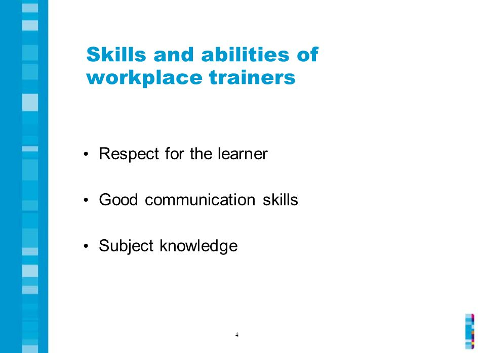 Skills and abilities of workplace trainers Respect for the learner Good communication skills Subject knowledge 4