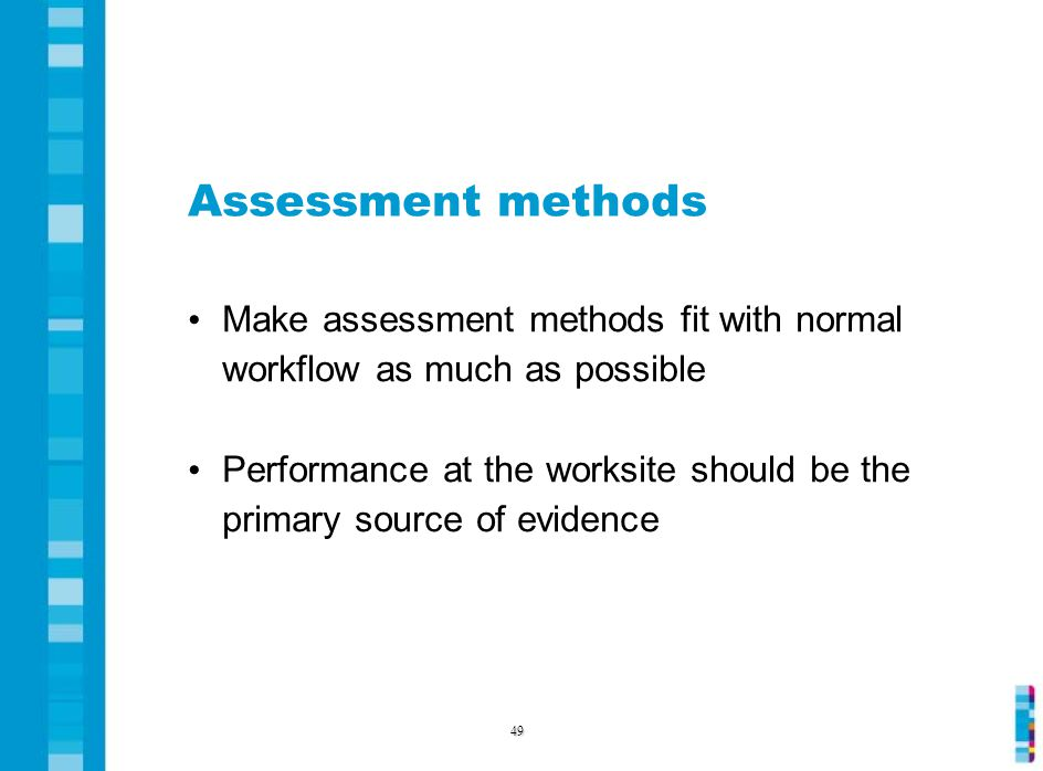 Assessment methods Make assessment methods fit with normal workflow as much as possible Performance at the worksite should be the primary source of evidence 49