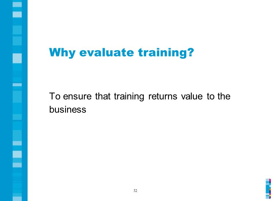 Why evaluate training To ensure that training returns value to the business 52