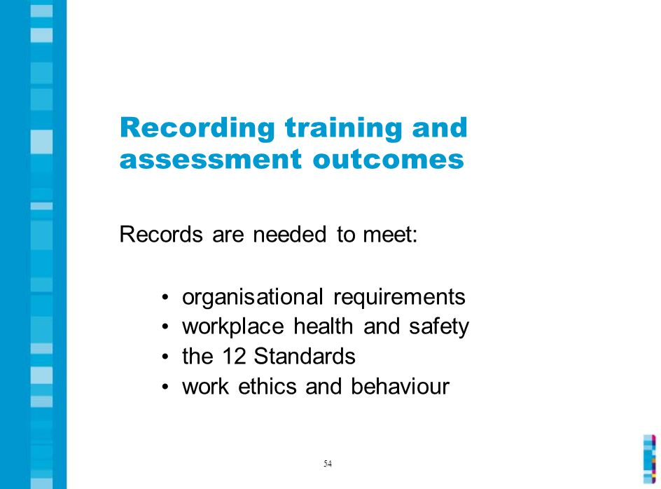 Recording training and assessment outcomes Records are needed to meet: organisational requirements workplace health and safety the 12 Standards work ethics and behaviour 54