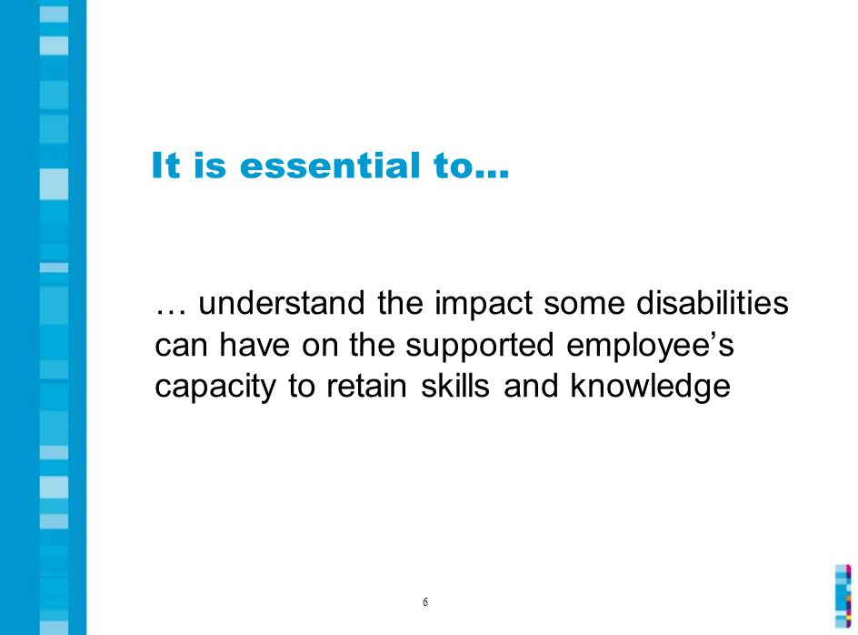 It is essential to… … understand the impact some disabilities can have on the supported employee's capacity to retain skills and knowledge 6