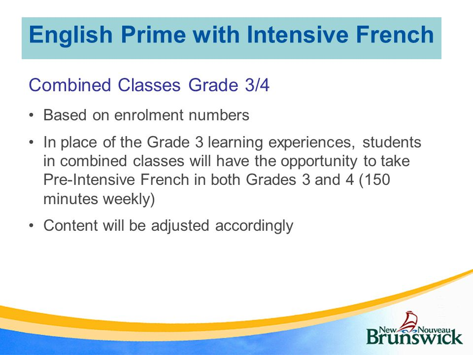 English Prime with Intensive French Combined Classes Grade 3/4 Based on enrolment numbers In place of the Grade 3 learning experiences, students in combined classes will have the opportunity to take Pre-Intensive French in both Grades 3 and 4 (150 minutes weekly) Content will be adjusted accordingly