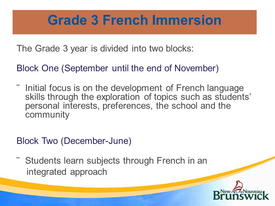 Grade 3 French Immersion The Grade 3 year is divided into two blocks: Block One (September until the end of November) ‾Initial focus is on the development of French language skills through the exploration of topics such as students' personal interests, preferences, the school and the community Block Two (December-June) ‾Students learn subjects through French in an integrated approach