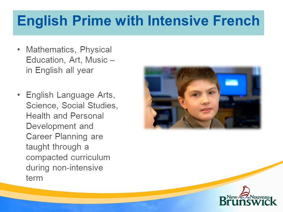 English Prime with Intensive French Mathematics, Physical Education, Art, Music – in English all year English Language Arts, Science, Social Studies, Health and Personal Development and Career Planning are taught through a compacted curriculum during non-intensive term