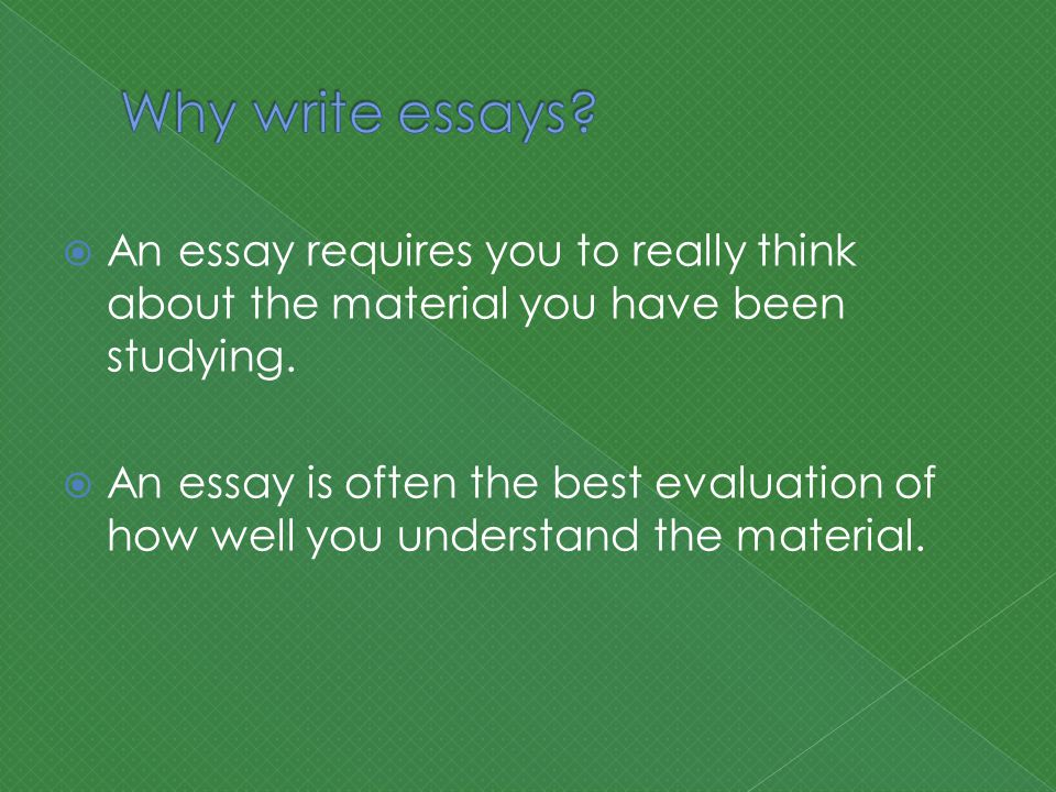  An essay requires you to really think about the material you have been studying.
